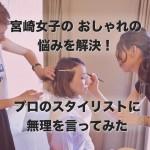 宮崎女子のおしゃれの悩みを解決!プロのスタイリストに無理を言ってみた