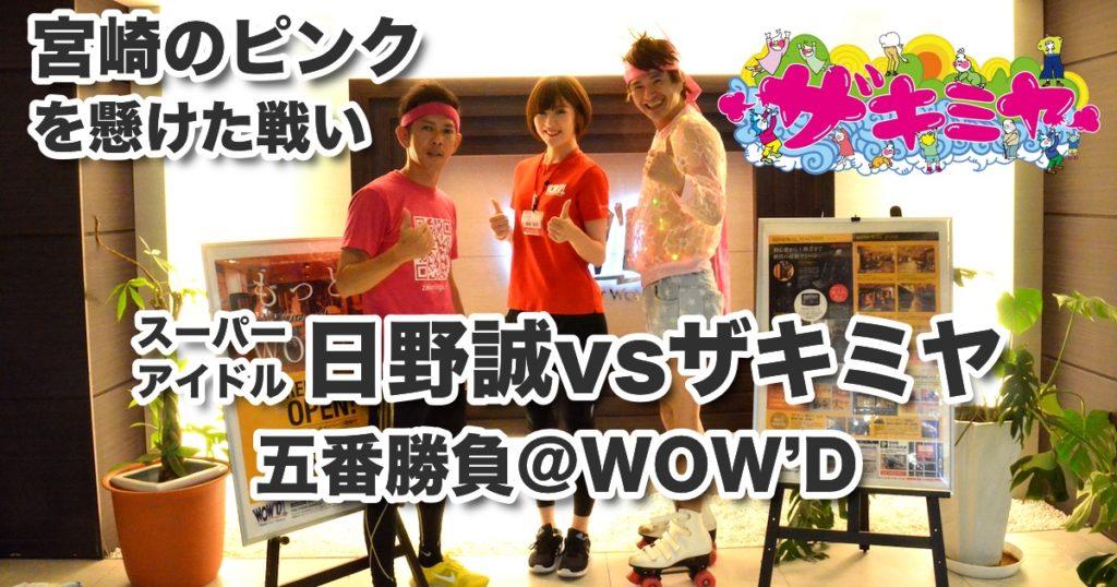 「宮崎のピンク」を懸けた戦い/スーパーアイドル日野誠vsザキミヤ五番勝負@WOW'D